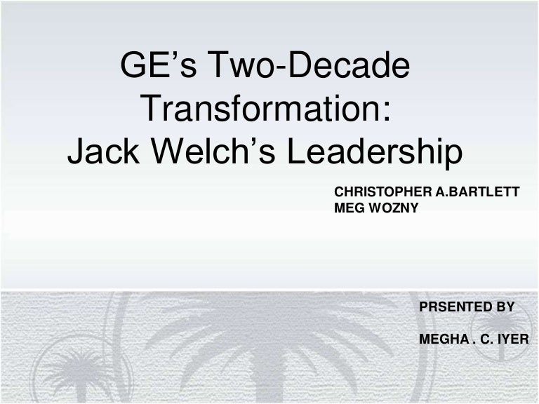 ge's two decade transformation Case 1: ge's two decade transformation: jack welch's leadership-hbs # 9-399-150 1 how difficult a challenge did welch face in 1981 how effectively did he take charge.
