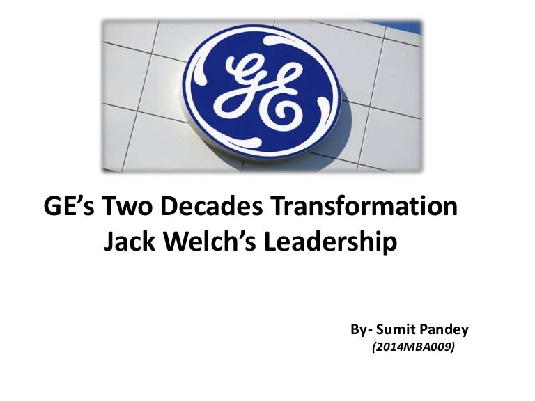 ge transformation case study jack welch A bottom percentage (10% in ge's case) of underperformers were then fired the company got rid of formal, forced ranking around 10 years ago but now, ge's in the middle of a far bigger shift.