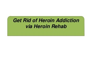 Get Rid of Heroin Addiction via Heroin Rehab