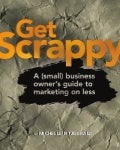 Get Scrappy: A (Small) Business Owner's Guide to Marketing on Less