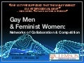 Gay Men & Feminist Women: Networks of Collaboration & Competition