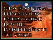 Ghosts, Spirits & Reincarnation - Understanding how the invisible affects the visible