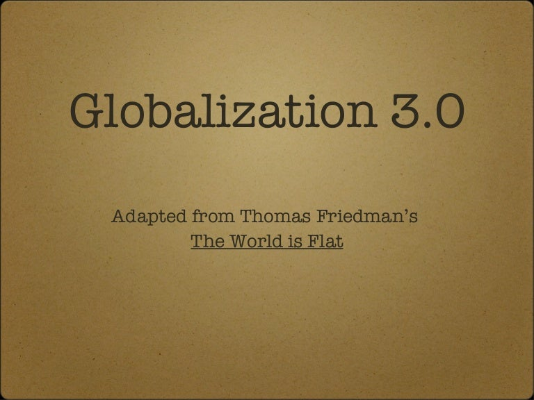 the world is flat globalization 11 chapter 11: globalization and the digital divide  in 2005, thomas friedman's seminal book, the world is flat, was published in this book, friedman unpacks.