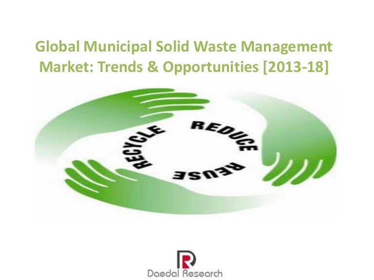 """global municipal solid waste management market The global market insights inc takes also the view that recycling is an """"effective and efficient solid waste management market technique, increasing environmental concerns coupled with lack of resource availability is likely to propel demand for this practice."""