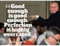 Good enough is good enough. perfection is highly overrated. ~ brian smith