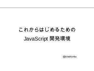 これからはじめるための JavaScript 開発環境