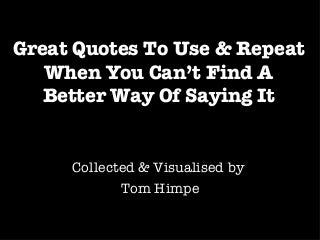 Great Quotes To Use & Repeat When You Can't Find A Better Way Of Saying It
