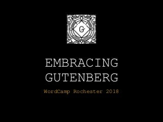 Embracing Gutenberg - WordCamp Rochester 2018