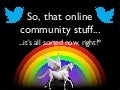 So, that online community stuff... that's all sorted now, right?