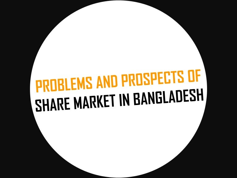 problems prospects of bangladesh stock market Today, the us remains the largest market for bangladesh's woven garments taking us$242 billion, a 47% share of bangladesh's total woven exports the european union remains the largest regional destination - bangladesh exported us$536 billion in apparel 50% of their total apparel exports.