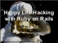 Happy Life Hacking Ruby on Rails