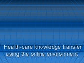 Health Care Knowledge Transfer Using The Online Environment