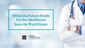 What the Future Holds for the Healthcare Security Practitioner