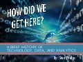 How Did We Get Here - A Brief History of Technology, Data, and Analytics