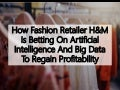 How Fashion Retailer H&M Is Betting On Artificial Intelligence And Big Data To Regain Profitability