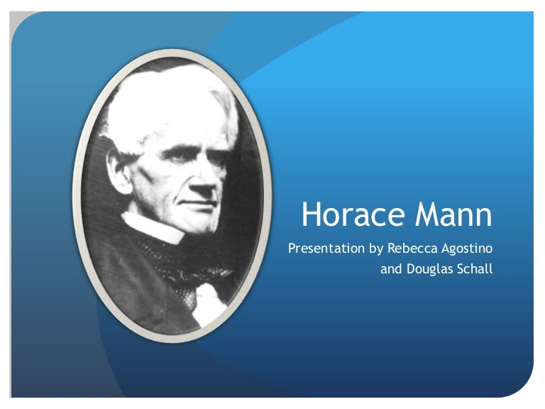 horace mann and purpose of schooling By the 1840s, a few public schools had popped up around the country in the communities that could afford them however, that smattering of schools wasn't good enough for education crusaders horace mann of massachusetts and henry barnard of connecticut.