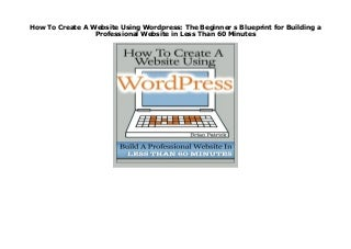 How To Create A Website Using WordPress: The Beginner s Blueprint for Building a Professional Website in Less Than 60 Minutes