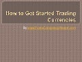 How to Get Started Trading Currencies