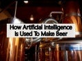 How Artificial Intelligence (AI) Is Used To Make Beer