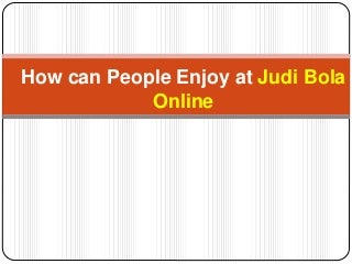 How can people enjoy at judi bola online