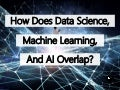 How Does Data Science, Machine Learning, And Artificial Intelligence Overlap?