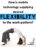 How is mobile technology supplying desired flexibility to work patterns