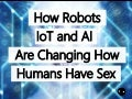 How Robots, IoT And Artificial Intelligence Are Changing How Humans Have Sex