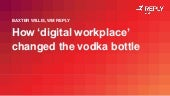 How the digital workplace changed the vodka bottle — Baxter Willis