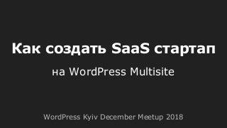 Как создать SaaS стартап на базе WordPress Multisite [WordPress Kyiv December Meetup 2018]