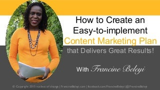 How to create an easy to-implement content marketing plan that delivers great results! with francine beleyi