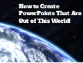 How To Create PowerPoints That Are Out Of This World