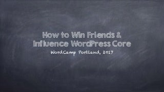 How to Win Friends and Influence WordPress Core