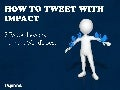 HOW TO TWEET WITH IMPACT: 7 Twitter Lessons  from the World's Best