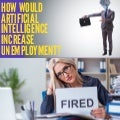 How would Artificial Intelligence Increase Unemployment - L4RG