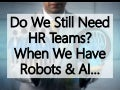 Do We Still Need HR Teams? When We Have Robots And AI…