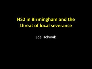 HS2 in Birmingham & threat of local Severance - Joe Holyoak, September 2013