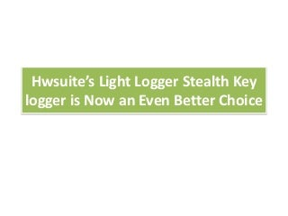 Hwsuite's light logger stealth key logger is now an even better choice