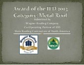 IFD Presentation - Category: Metal Roofing submitted by Wagner Roofing