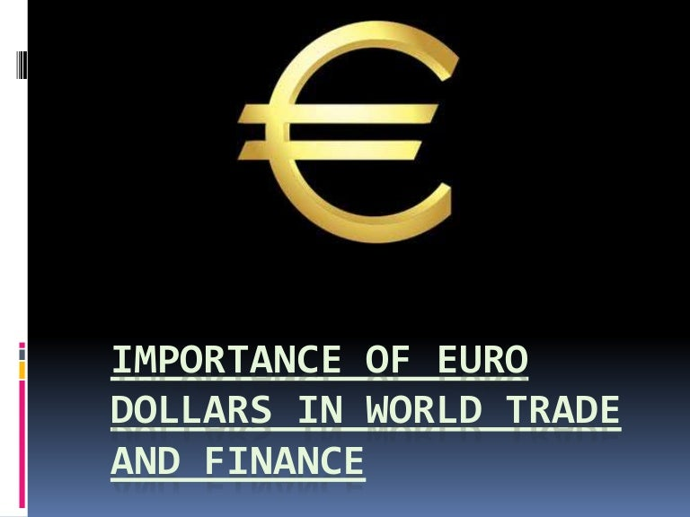 Importance Of Euro Dollars In World Trade And Finance