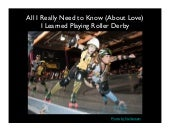 All I Really Need to Know (About Love) I Learned Playing Rollerderby
