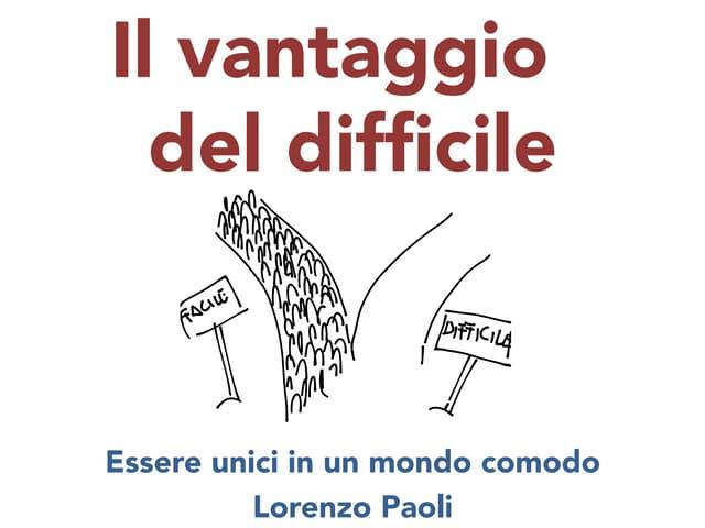 Il vantaggio del difficile - Essere unici in un mondo comodo - Lorenzo Paoli