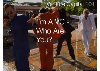 Venture Capital 101 - I'm a VC, Who Are You?