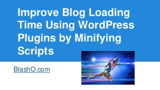 Improve Blog Loading Time using WordPress Plugins by Minifying Scripts