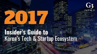 Insider Guide to Korea's Tech and Startup Ecosystem in 2017 - G3 Partners