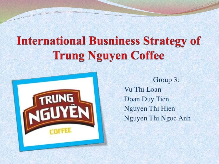 marketing strategy for trung nguyen coffee More essay examples on marketing rubric vietnam's number one coffee company, trung nguyen, is trying to help move the nation's coffee up the value chain from primarily an exporter of beans into a recognizable symbol of its own quality right.