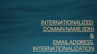 INTERNATIONALIZED DOMAIN NAME (IDN) & EMAIL ADDRESS INTERNATIONALIZATION