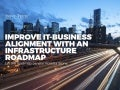 Improve IT Business Alignment With An Infrastructure Roadmap