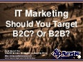 IT Marketing – Should You Target B2C? Or B2B? (Slides)