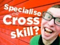 Specialise or cross-skill