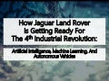 How Jaguar Land Rover Is Getting Ready For The 4th Industrial Revolution:  Artificial Intelligence, Machine Learning, And Autonomous Vehicles